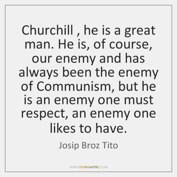 Churchill , he is a great man. He is, of course, our enemy ...