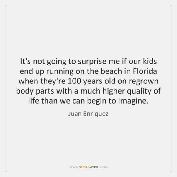 It's not going to surprise me if our kids end up running ...