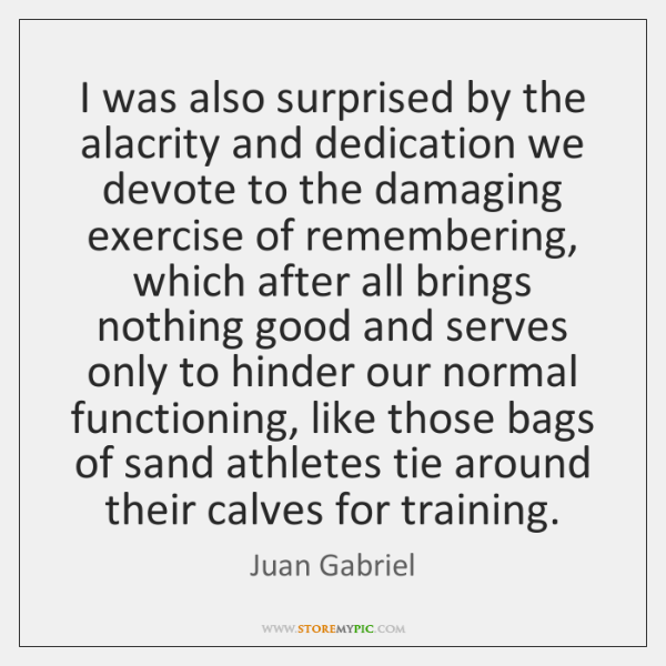 I was also surprised by the alacrity and dedication we devote to ...