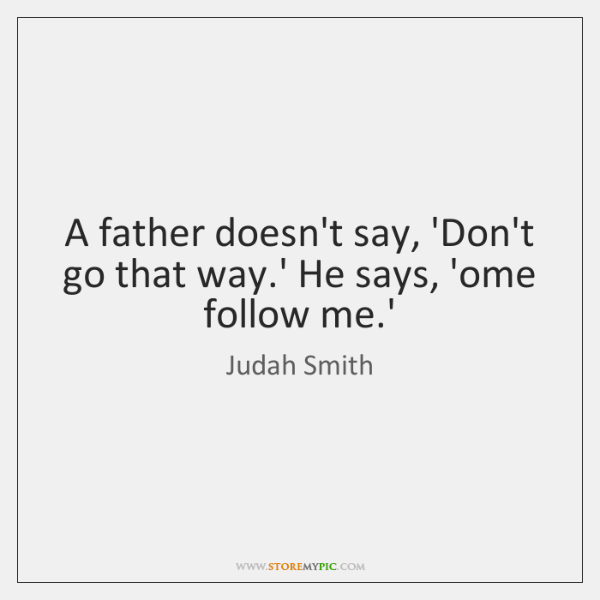 A father doesn't say, 'Don't go that way.' He says, 'ome ...