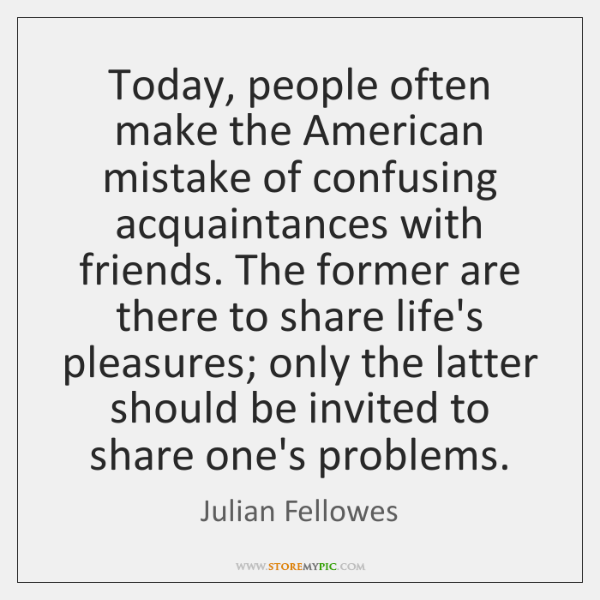 Today, people often make the American mistake of confusing acquaintances with friends. ...
