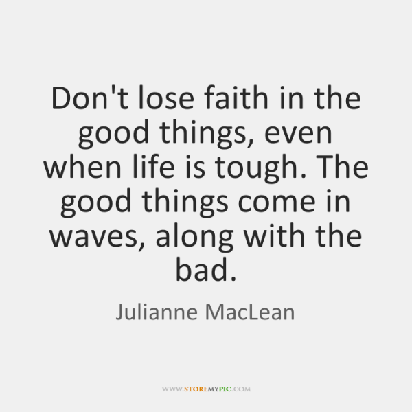 Don't lose faith in the good things, even when life is tough. ...