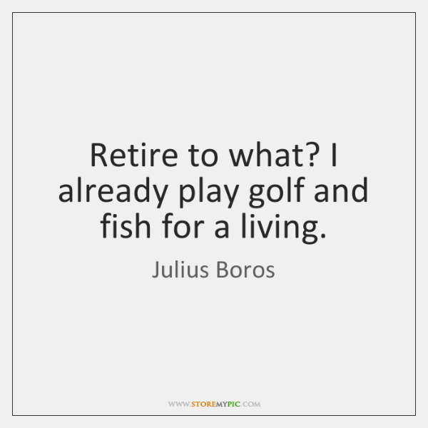 Retire to what? I already play golf and fish for a living.