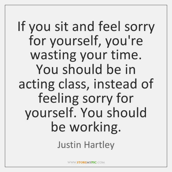If you sit and feel sorry for yourself, you're wasting your time. ...