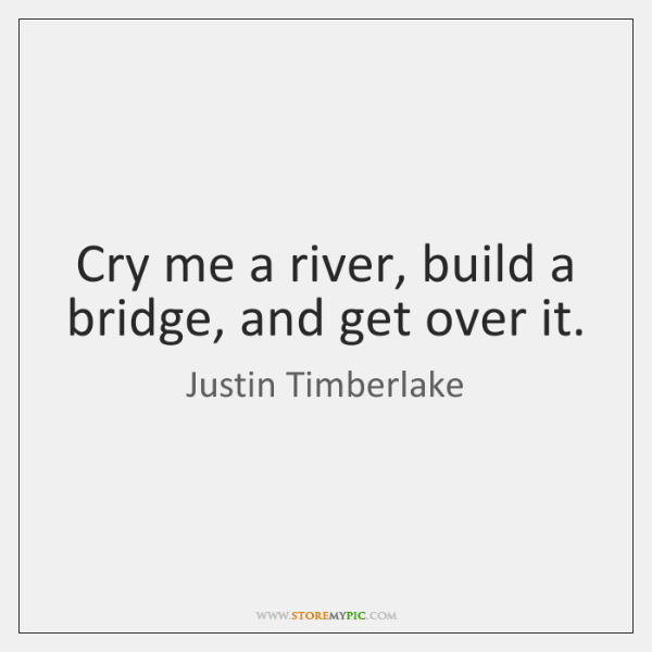 cry me a river build a bridge and get over it storemypic