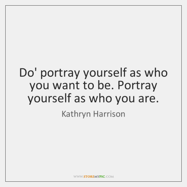 Do' portray yourself as who you want to be. Portray yourself as ...
