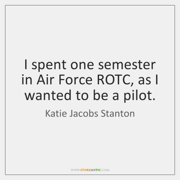 I spent one semester in Air Force ROTC, as I wanted to ...