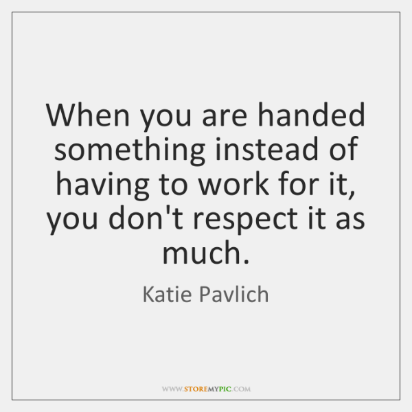 When you are handed something instead of having to work for it, ...