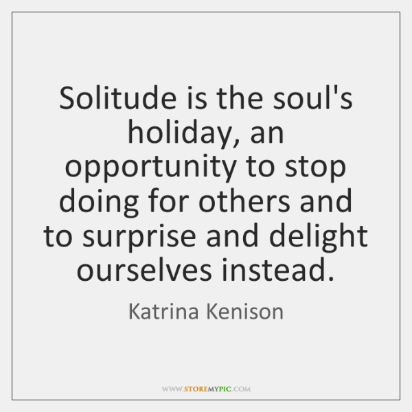 Solitude is the soul's holiday, an opportunity to stop doing for others ...