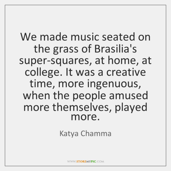 We made music seated on the grass of Brasilia's super-squares, at home, ...