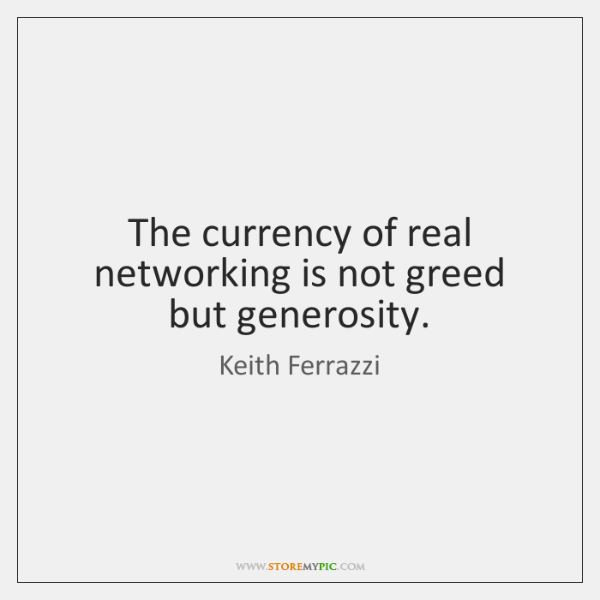 The currency of real networking is not greed but generosity.
