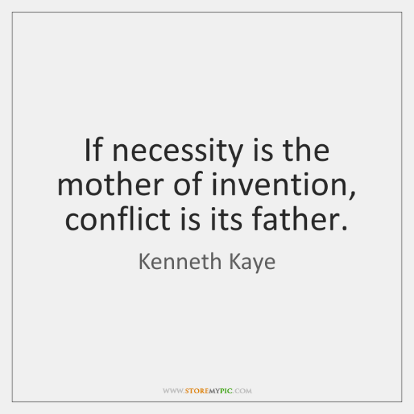 If necessity is the mother of invention, conflict is its father.