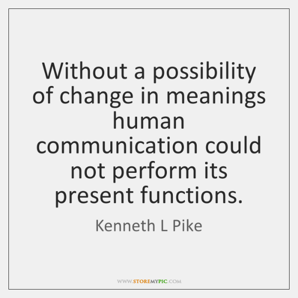 Without a possibility of change in meanings human communication could not perform ...