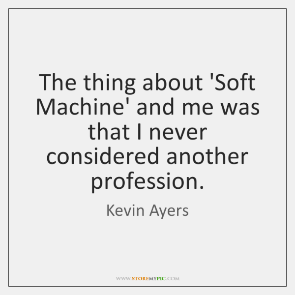 The thing about 'Soft Machine' and me was that I never considered ...