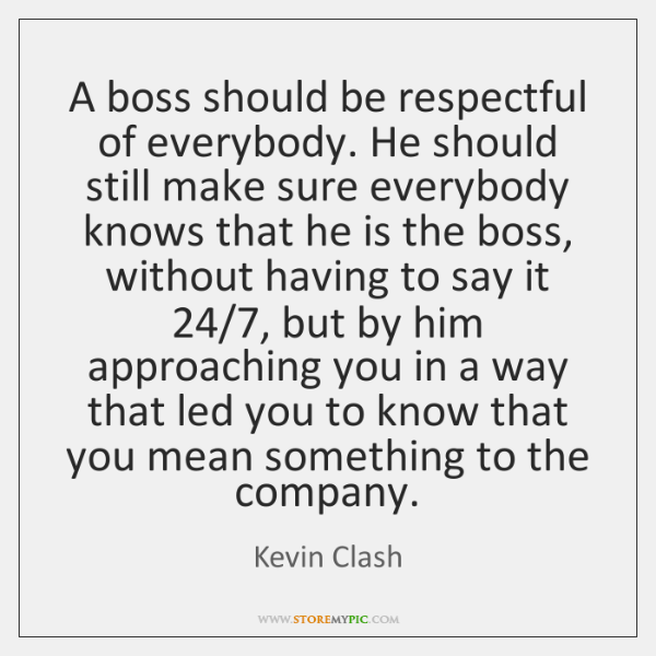 A boss should be respectful of everybody. He should still make sure ...