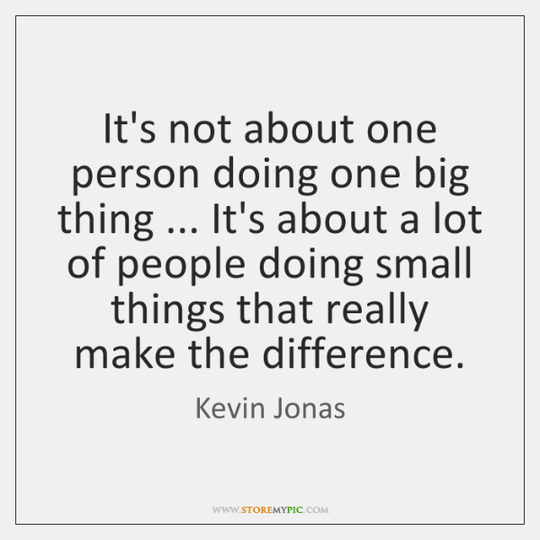 It's not about one person doing one big thing ... It's about a ...
