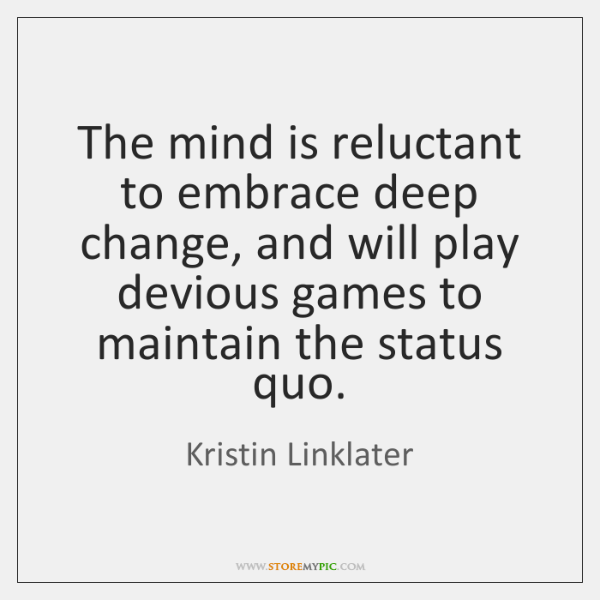 The mind is reluctant to embrace deep change, and will play devious ...