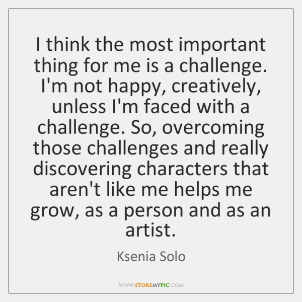I think the most important thing for me is a challenge. I'm ...
