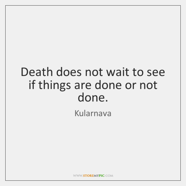 Death does not wait to see if things are done or not ...