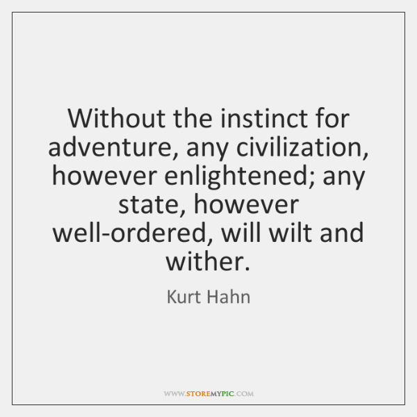Without the instinct for adventure, any civilization, however enlightened; any state, however ...