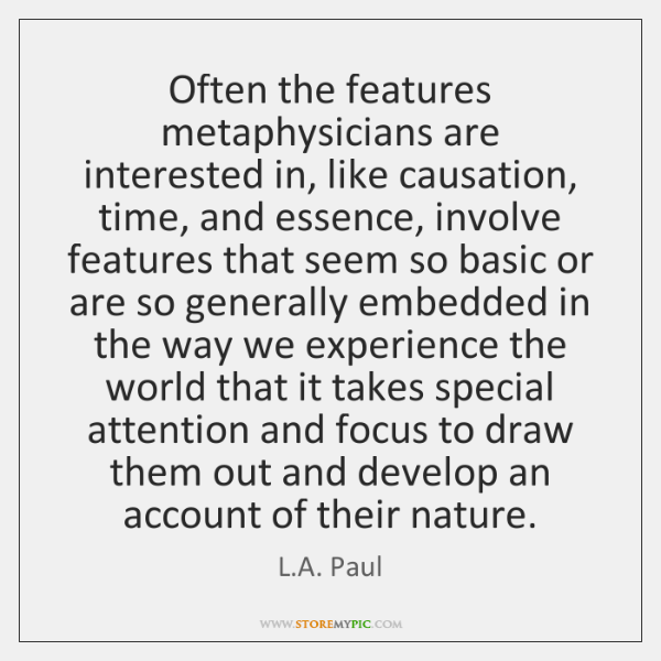 Often the features metaphysicians are interested in, like causation, time, and essence, ...