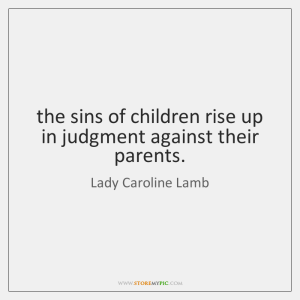 the sins of children rise up in judgment against their parents.