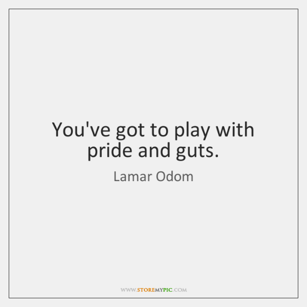 You've got to play with pride and guts.