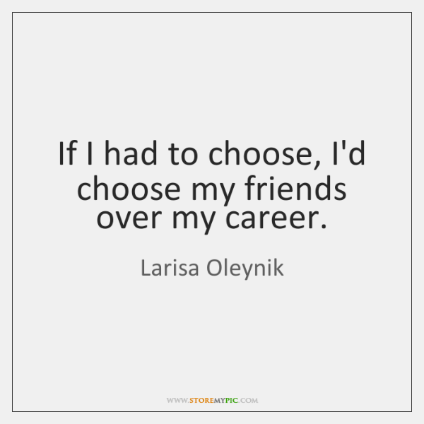 If I had to choose, I'd choose my friends over my career.