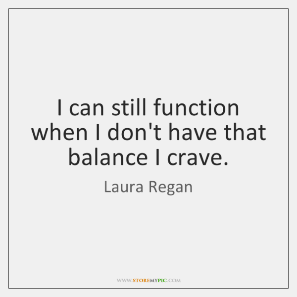 I can still function when I don't have that balance I crave.
