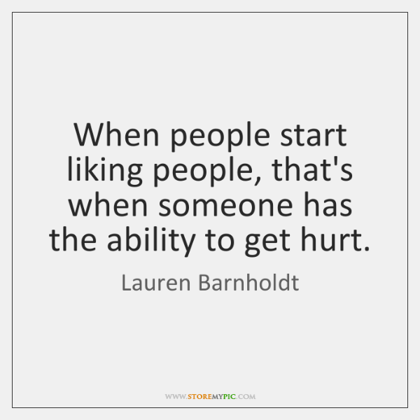 When people start liking people, that's when someone has the ability to ...
