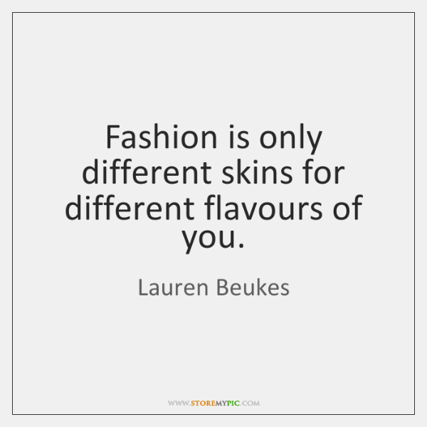 Fashion is only different skins for different flavours of you.