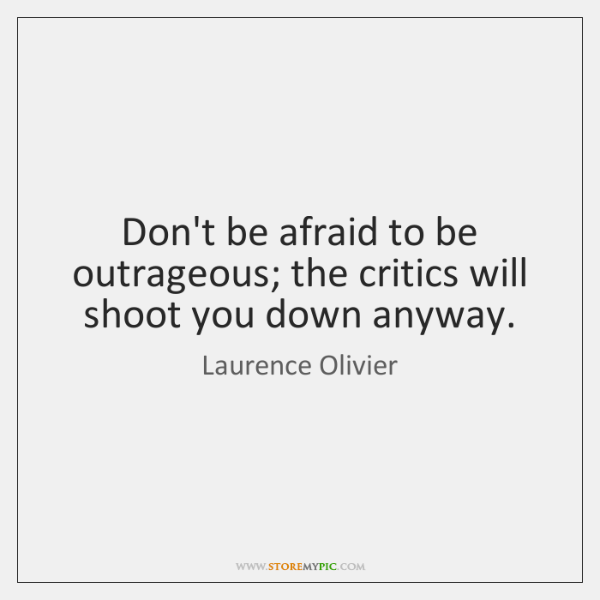 Don't be afraid to be outrageous; the critics will shoot you down ...