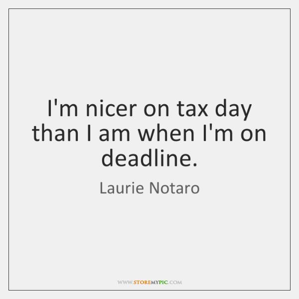 I'm nicer on tax day than I am when I'm on deadline.
