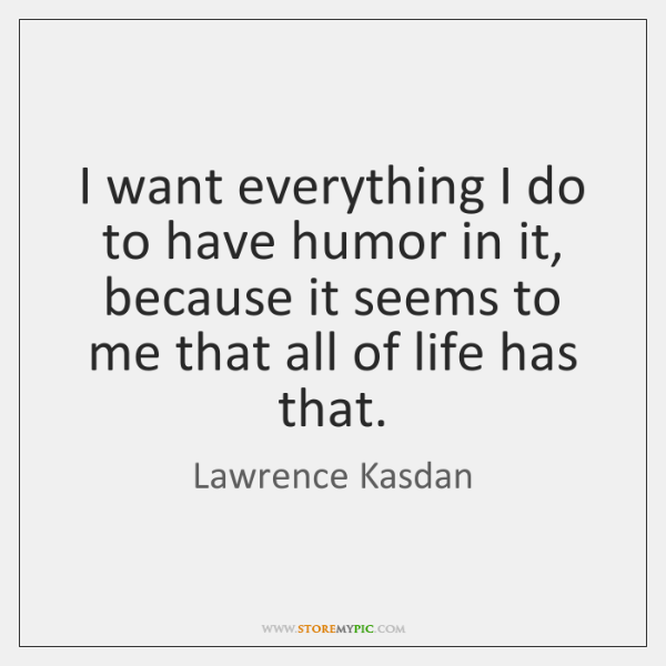 I want everything I do to have humor in it, because it ...