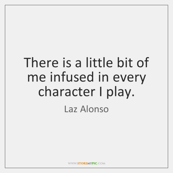 There is a little bit of me infused in every character I ...