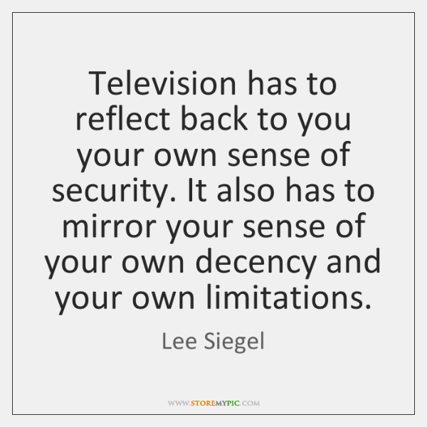 Television has to reflect back to you your own sense of security. ...