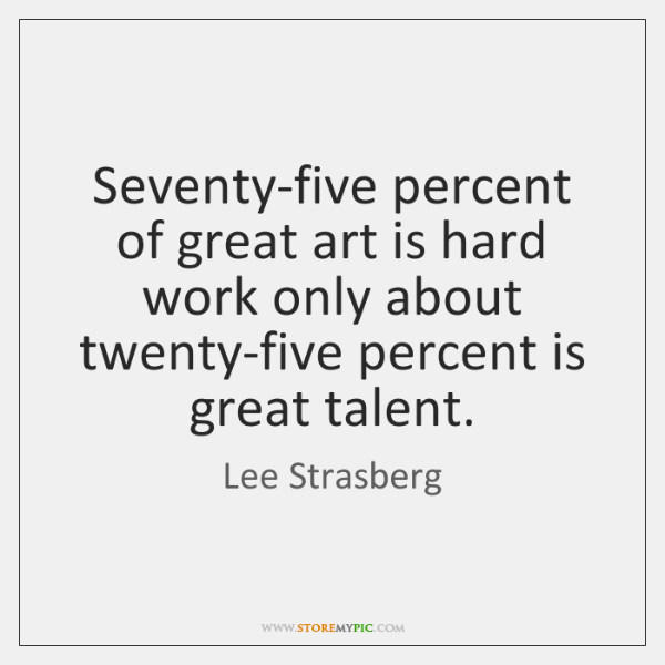 Seventy-five percent of great art is hard work only about twenty-five percent ...