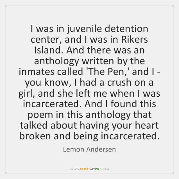 I was in juvenile detention center, and I was in Rikers Island. ...