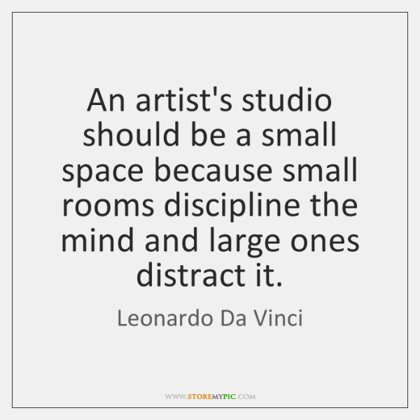 An artist\'s studio should be a small space because small rooms ...
