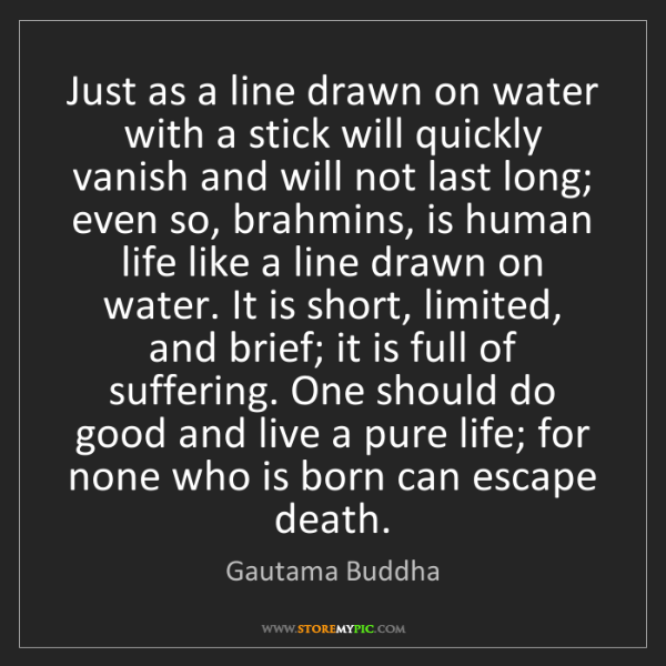 Gautama Buddha: Just as a line drawn on water with a stick will quickly...