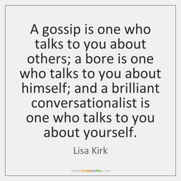 A gossip is one who talks to you about others; a bore ...