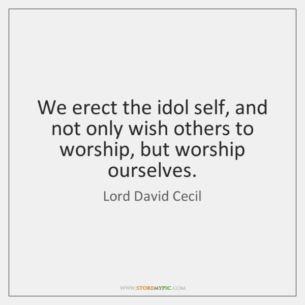 We erect the idol self, and not only wish others to worship, ...