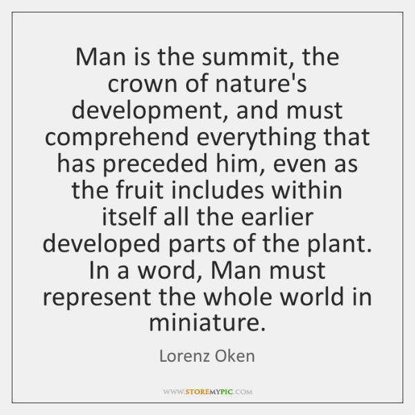 Man is the summit, the crown of nature's development, and must comprehend ...