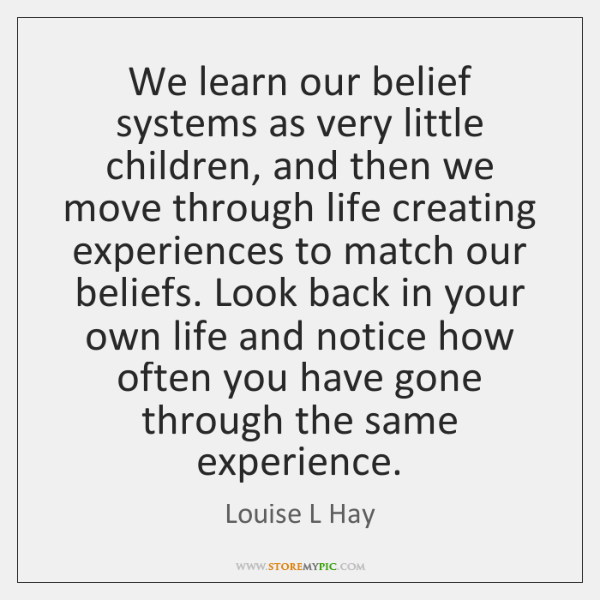 We learn our belief systems as very little children, and then we ...