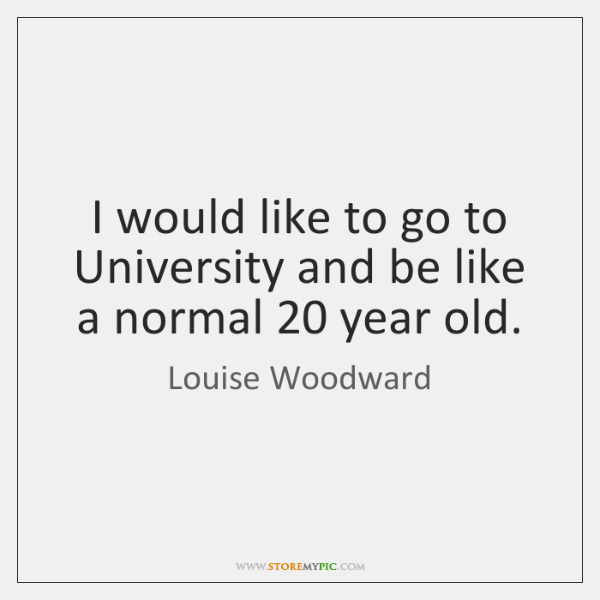 I would like to go to University and be like a normal 20 ...