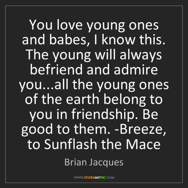 Brian Jacques: You love young ones and babes, I know this. The young...