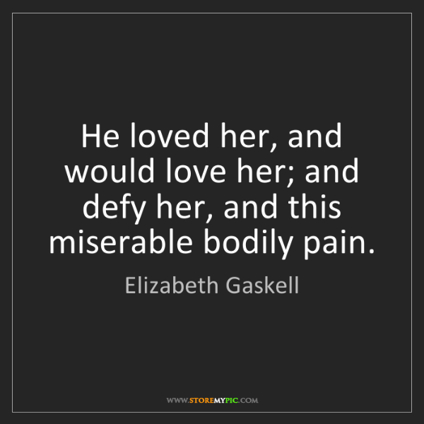 Elizabeth Gaskell: He loved her, and would love her; and defy her, and this...