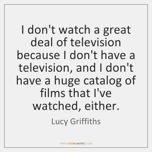 I don't watch a great deal of television because I don't have ...