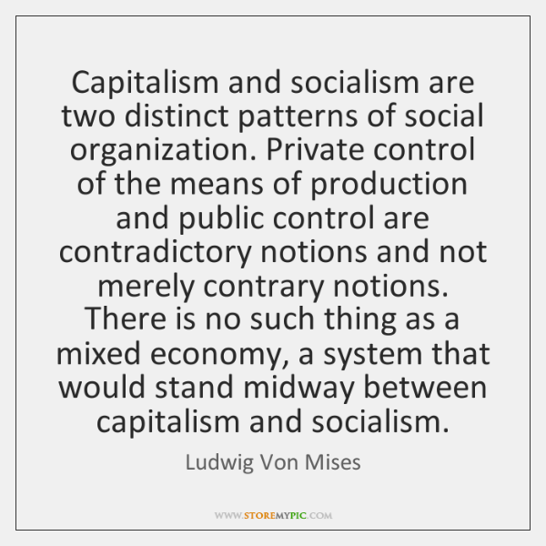 Capitalism and socialism are two distinct patterns of social organization. Private control ...