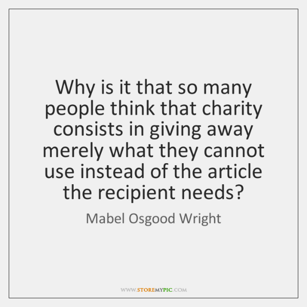Why is it that so many people think that charity consists in ...
